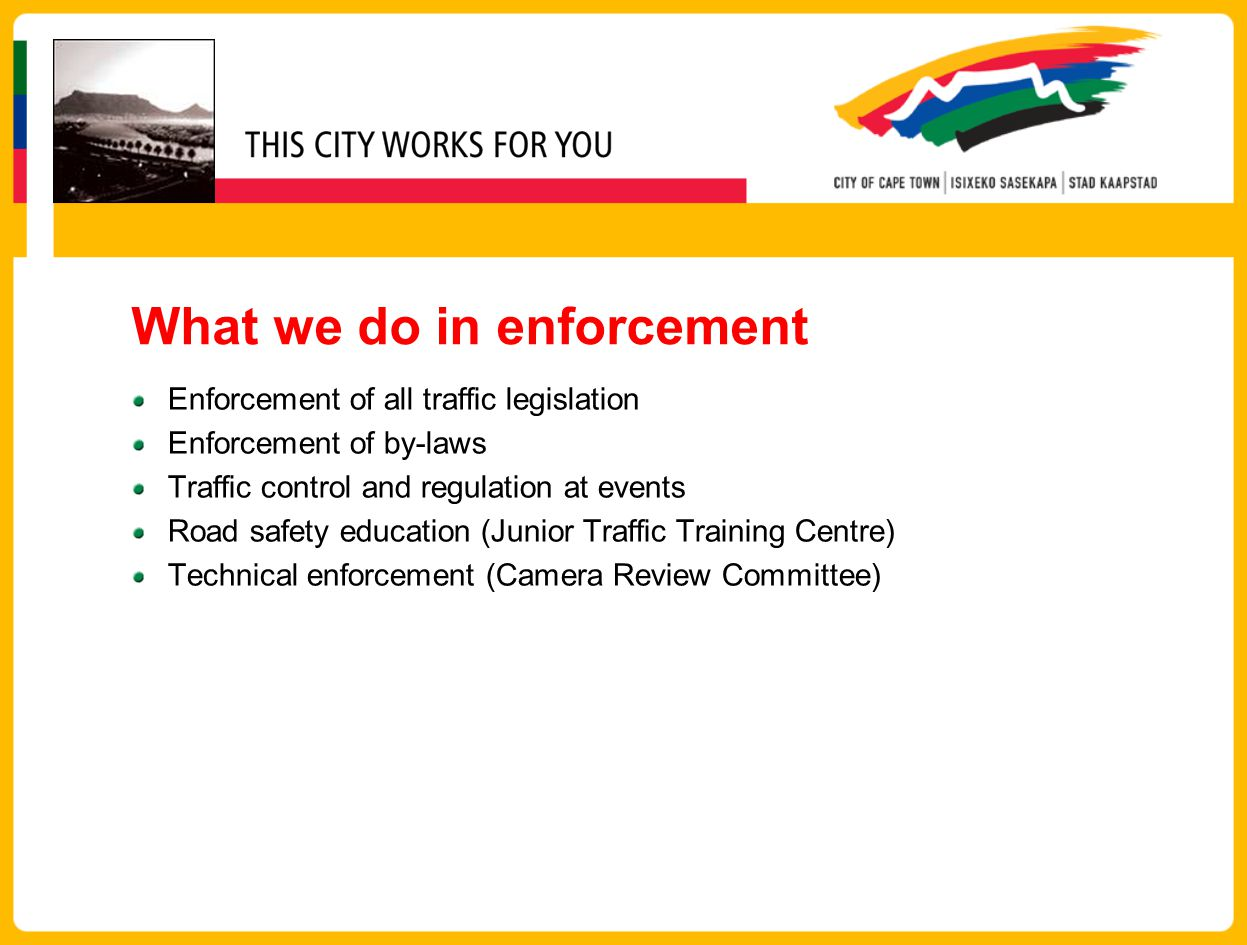 What we do in enforcement Enforcement of all traffic legislation Enforcement of by-laws Traffic control and regulation at events Road safety education (Junior Traffic Training Centre) Technical enforcement (Camera Review Committee)