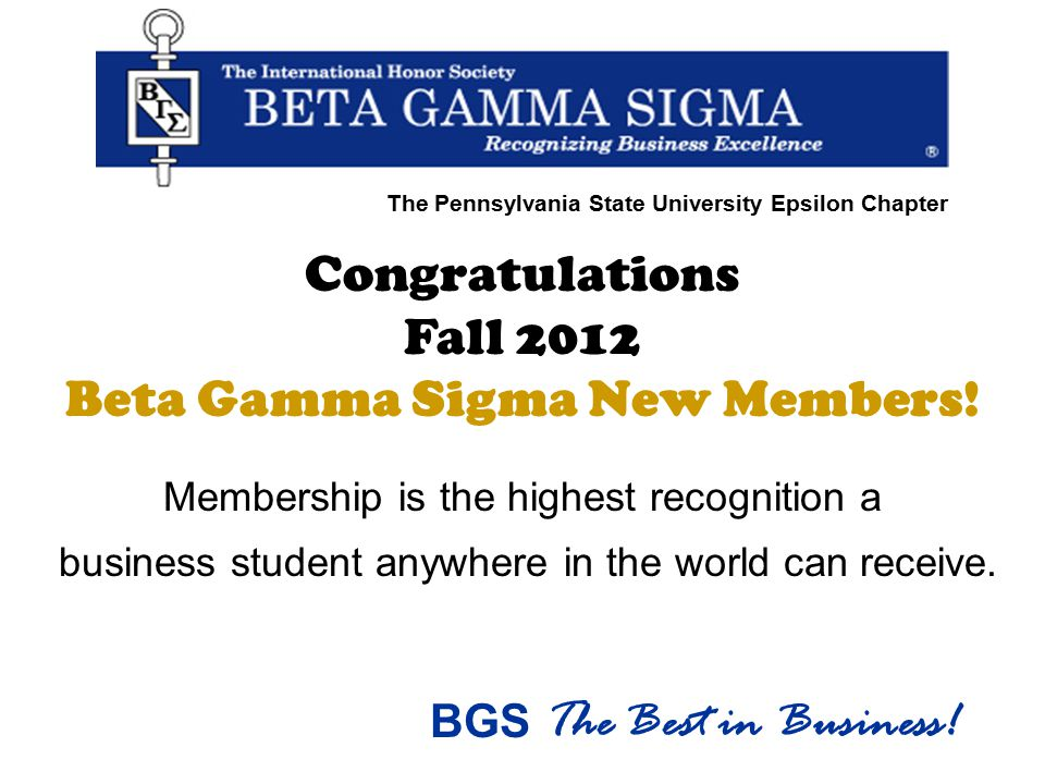 Congratulations Fall 2012 Beta Gamma Sigma New Members! Membership is the highest recognition a business student anywhere in the world can receive. BG