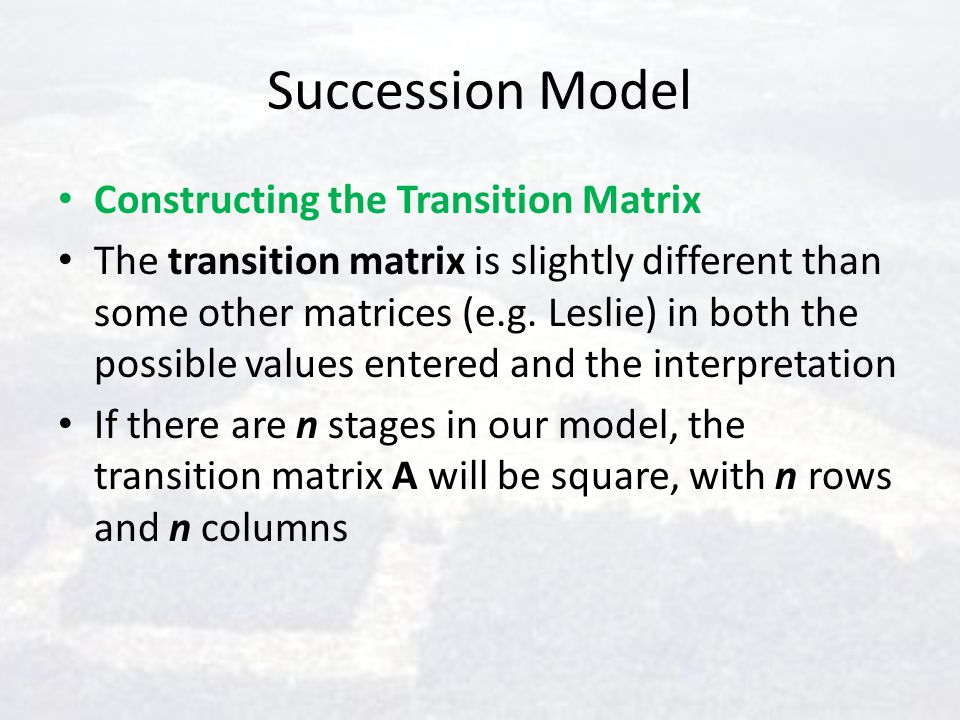Succession Model Constructing the Transition Matrix The transition matrix is slightly different than some other matrices (e.g. Leslie) in both the pos