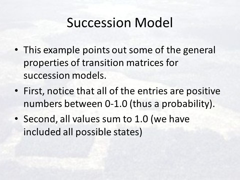 Succession Model This example points out some of the general properties of transition matrices for succession models. First, notice that all of the en