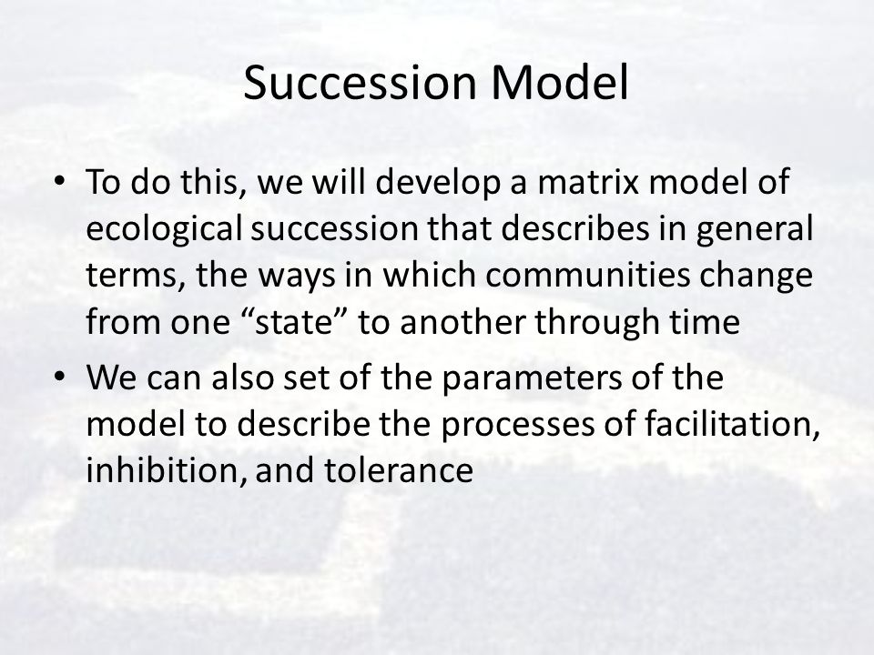 Succession Model To do this, we will develop a matrix model of ecological succession that describes in general terms, the ways in which communities ch
