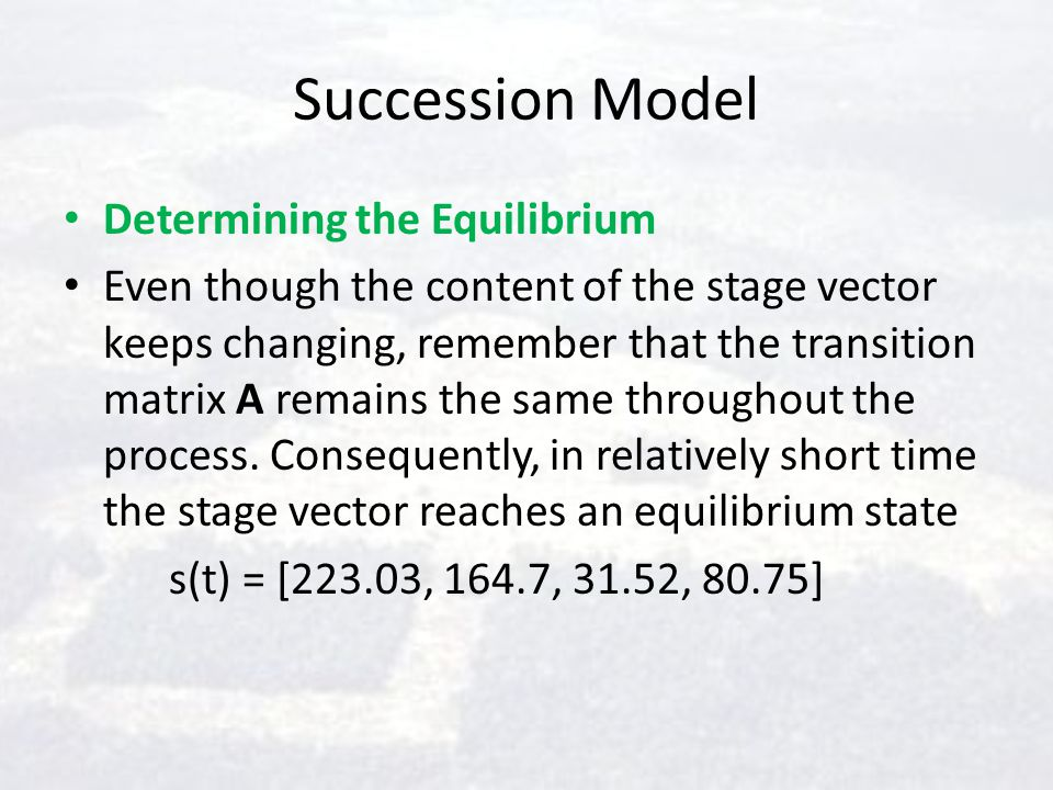Succession Model Determining the Equilibrium Even though the content of the stage vector keeps changing, remember that the transition matrix A remains