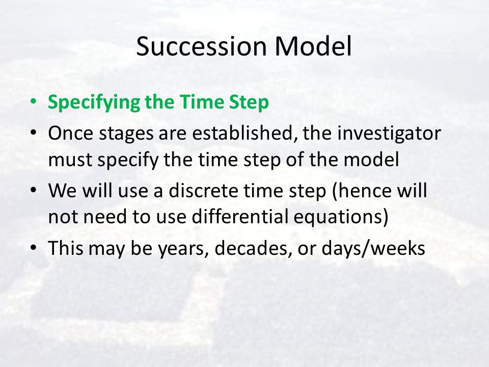 Succession Model Specifying the Time Step Once stages are established, the investigator must specify the time step of the model We will use a discrete