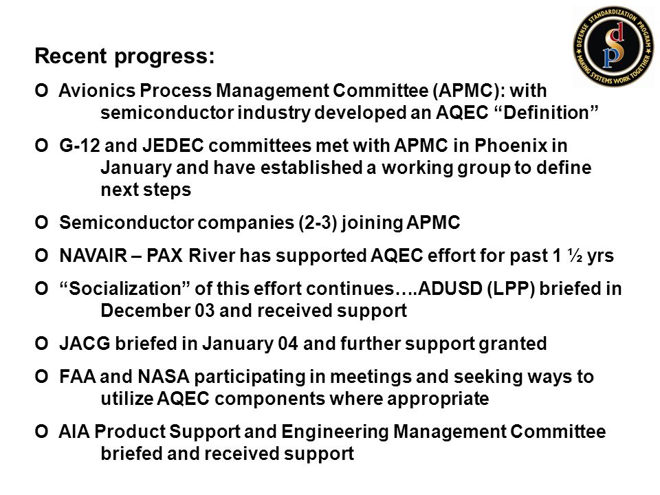 Recent progress: O Avionics Process Management Committee (APMC): with semiconductor industry developed an AQEC Definition O G-12 and JEDEC committees met with APMC in Phoenix in January and have established a working group to define next steps O Semiconductor companies (2-3) joining APMC O NAVAIR – PAX River has supported AQEC effort for past 1 ½ yrs O Socialization of this effort continues….ADUSD (LPP) briefed in December 03 and received support O JACG briefed in January 04 and further support granted O FAA and NASA participating in meetings and seeking ways to utilize AQEC components where appropriate O AIA Product Support and Engineering Management Committee briefed and received support