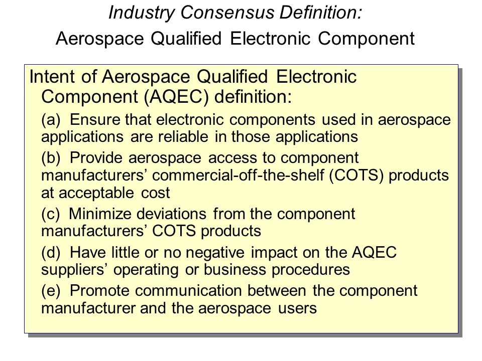 Industry Consensus Definition: Aerospace Qualified Electronic Component Intent of Aerospace Qualified Electronic Component (AQEC) definition: (a) Ensu