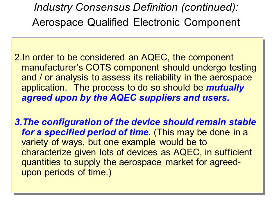 Industry Consensus Definition (continued): Aerospace Qualified Electronic Component 2.In order to be considered an AQEC, the component manufacturer's COTS component should undergo testing and / or analysis to assess its reliability in the aerospace application.