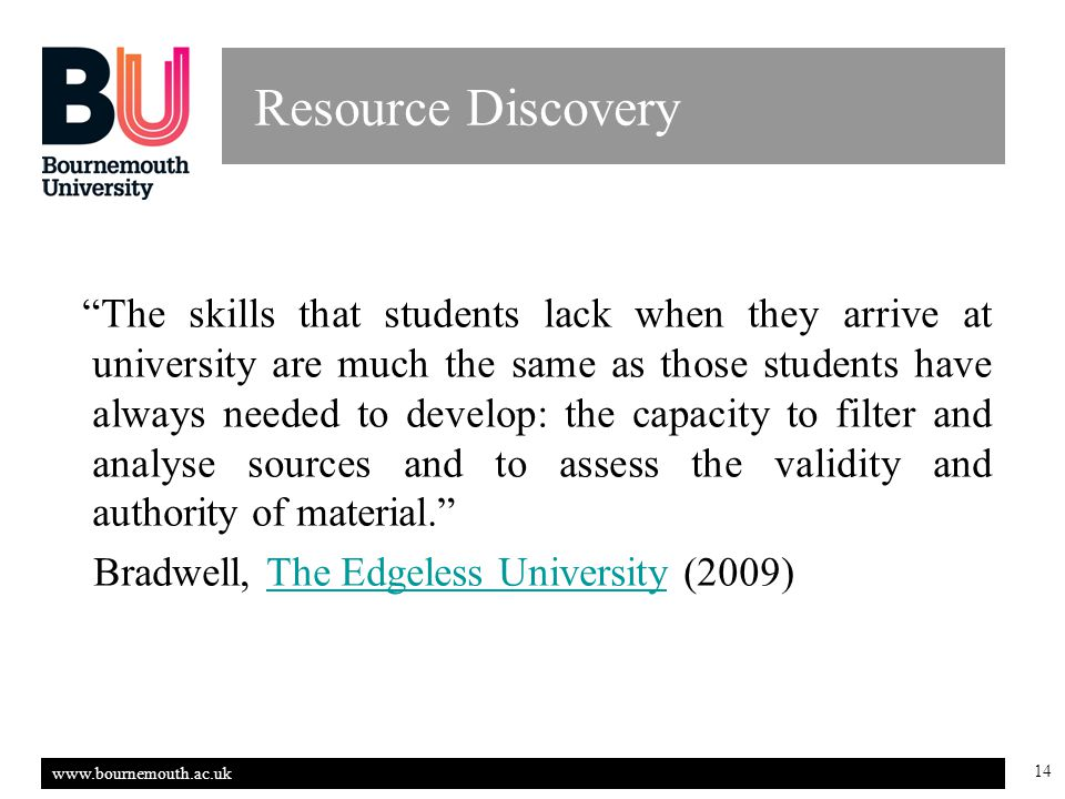 www.bournemouth.ac.uk 14 Resource Discovery The skills that students lack when they arrive at university are much the same as those students have always needed to develop: the capacity to filter and analyse sources and to assess the validity and authority of material. Bradwell, The Edgeless University (2009)The Edgeless University