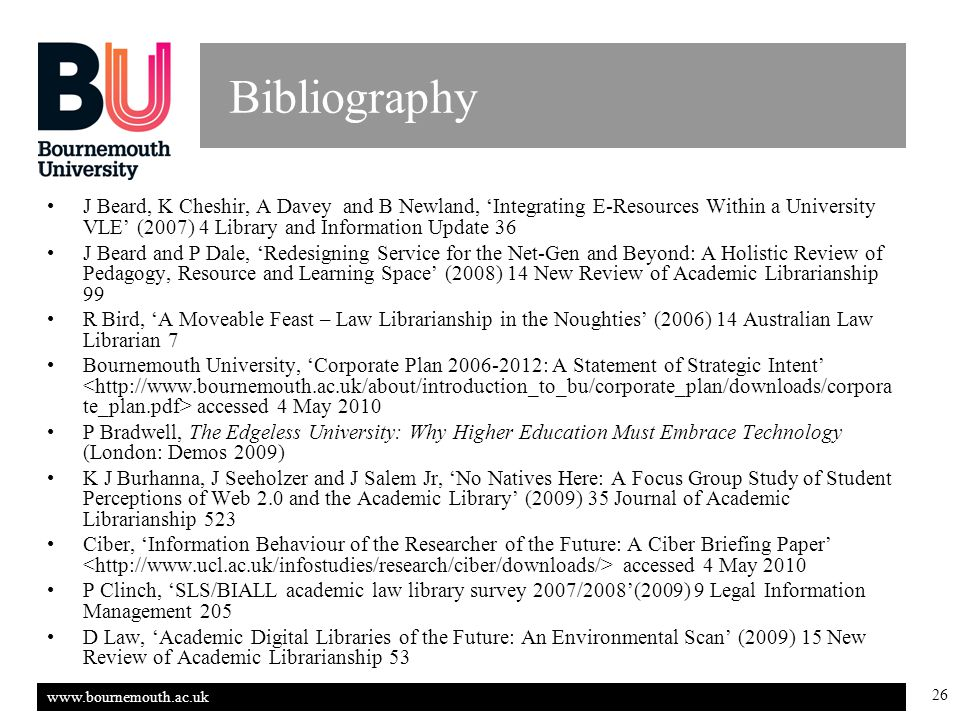 www.bournemouth.ac.uk 26 Bibliography J Beard, K Cheshir, A Davey and B Newland, 'Integrating E-Resources Within a University VLE' (2007) 4 Library and Information Update 36 J Beard and P Dale, 'Redesigning Service for the Net-Gen and Beyond: A Holistic Review of Pedagogy, Resource and Learning Space' (2008) 14 New Review of Academic Librarianship 99 R Bird, 'A Moveable Feast – Law Librarianship in the Noughties' (2006) 14 Australian Law Librarian 7 Bournemouth University, 'Corporate Plan 2006-2012: A Statement of Strategic Intent' accessed 4 May 2010 P Bradwell, The Edgeless University: Why Higher Education Must Embrace Technology (London: Demos 2009) K J Burhanna, J Seeholzer and J Salem Jr, 'No Natives Here: A Focus Group Study of Student Perceptions of Web 2.0 and the Academic Library' (2009) 35 Journal of Academic Librarianship 523 Ciber, 'Information Behaviour of the Researcher of the Future: A Ciber Briefing Paper' accessed 4 May 2010 P Clinch, 'SLS/BIALL academic law library survey 2007/2008'(2009) 9 Legal Information Management 205 D Law, 'Academic Digital Libraries of the Future: An Environmental Scan' (2009) 15 New Review of Academic Librarianship 53