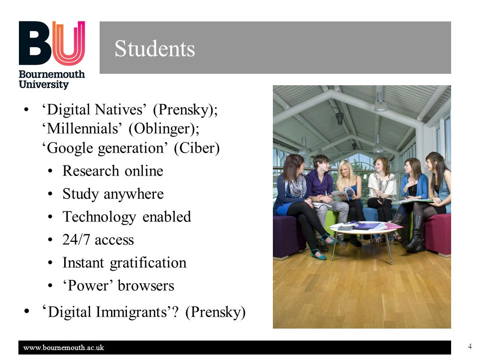 www.bournemouth.ac.uk 4 Students 'Digital Natives' (Prensky); 'Millennials' (Oblinger); 'Google generation' (Ciber) Research online Study anywhere Technology enabled 24/7 access Instant gratification 'Power' browsers ' Digital Immigrants'.