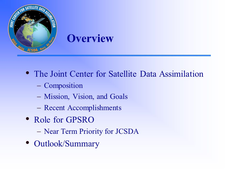 Overview The Joint Center for Satellite Data Assimilation  Composition  Mission, Vision, and Goals  Recent Accomplishments Role for GPSRO  Near Term Priority for JCSDA Outlook/Summary