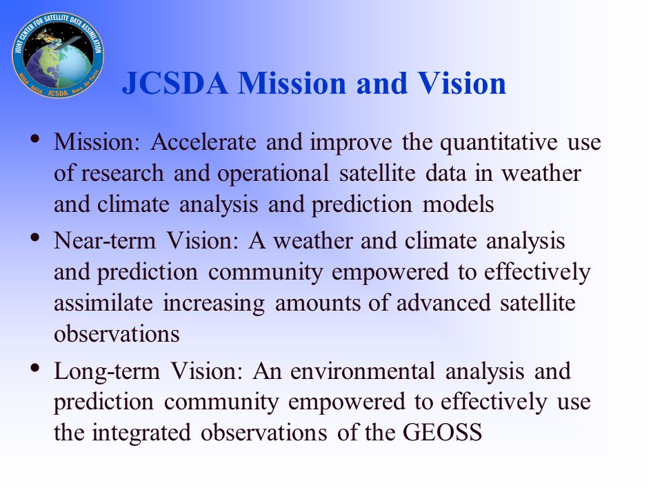 Goals – Short/Medium Term  Increase uses of current and future satellite data in Numerical Weather and Climate Analysis and Prediction models  Develop the hardware/software systems needed to assimilate data from the advanced satellite sensors  Advance common NWP models and data assimilation infrastructure  Develop a common fast radiative transfer system (CRTM)  Assess impacts of data from advanced satellite sensors on weather and climate analysis and forecasts (OSEs,OSSEs)  Reduce the average time for operational implementations of new satellite technology from two years to one