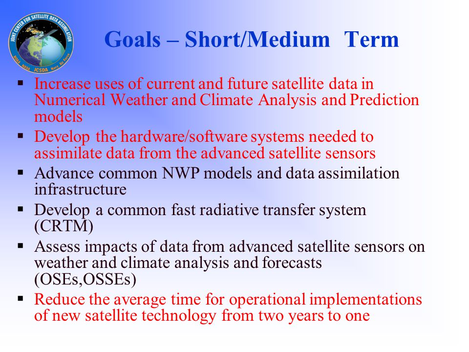 Goals – Short/Medium Term  Increase uses of current and future satellite data in Numerical Weather and Climate Analysis and Prediction models  Develop the hardware/software systems needed to assimilate data from the advanced satellite sensors  Advance common NWP models and data assimilation infrastructure  Develop a common fast radiative transfer system (CRTM)  Assess impacts of data from advanced satellite sensors on weather and climate analysis and forecasts (OSEs,OSSEs)  Reduce the average time for operational implementations of new satellite technology from two years to one