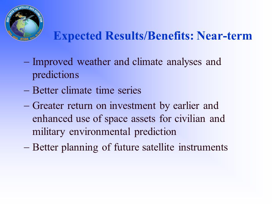 Expected Results/Benefits: Near-term  Improved weather and climate analyses and predictions  Better climate time series  Greater return on investment by earlier and enhanced use of space assets for civilian and military environmental prediction  Better planning of future satellite instruments
