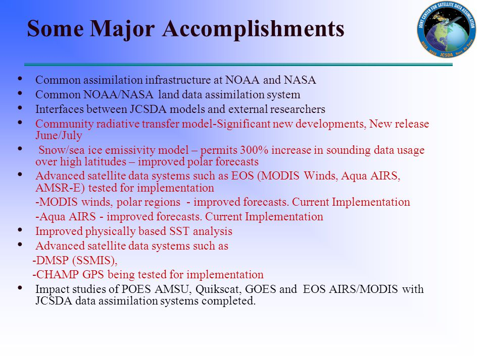 Some Major Accomplishments Common assimilation infrastructure at NOAA and NASA Common NOAA/NASA land data assimilation system Interfaces between JCSDA models and external researchers Community radiative transfer model-Significant new developments, New release June/July Snow/sea ice emissivity model – permits 300% increase in sounding data usage over high latitudes – improved polar forecasts Advanced satellite data systems such as EOS (MODIS Winds, Aqua AIRS, AMSR-E) tested for implementation -MODIS winds, polar regions - improved forecasts.