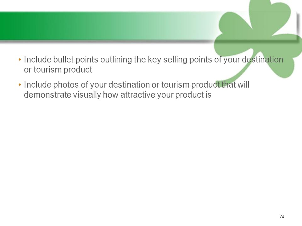 Include bullet points outlining the key selling points of your destination or tourism product Include photos of your destination or tourism product that will demonstrate visually how attractive your product is 74
