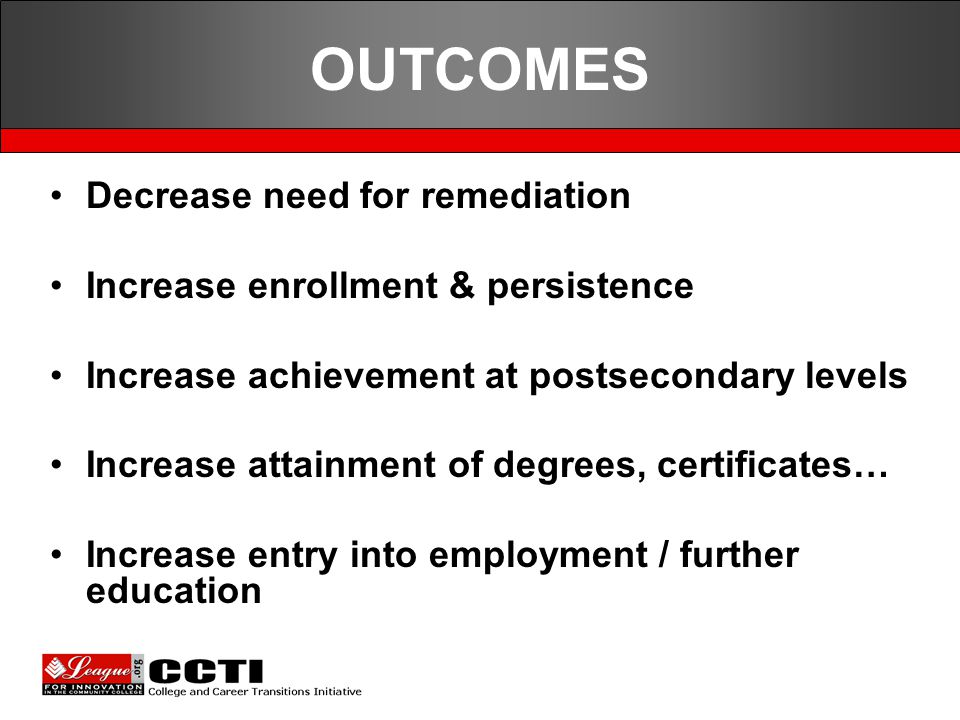 OUTCOMES Decrease need for remediation Increase enrollment & persistence Increase achievement at postsecondary levels Increase attainment of degrees, certificates… Increase entry into employment / further education