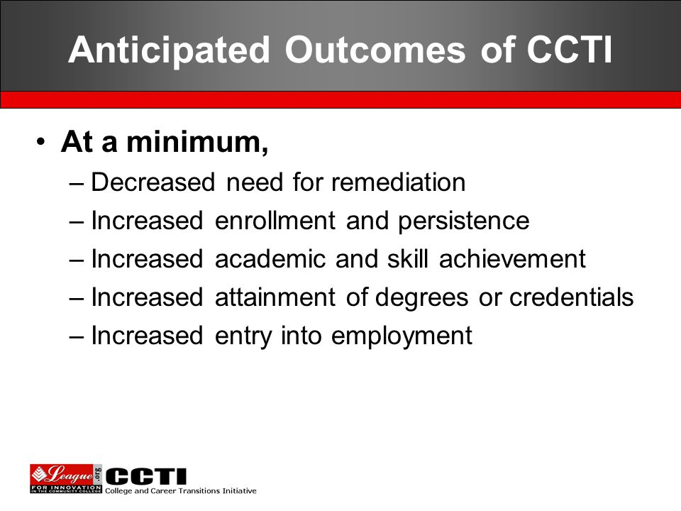 Anticipated Outcomes of CCTI At a minimum, –Decreased need for remediation –Increased enrollment and persistence –Increased academic and skill achievement –Increased attainment of degrees or credentials –Increased entry into employment