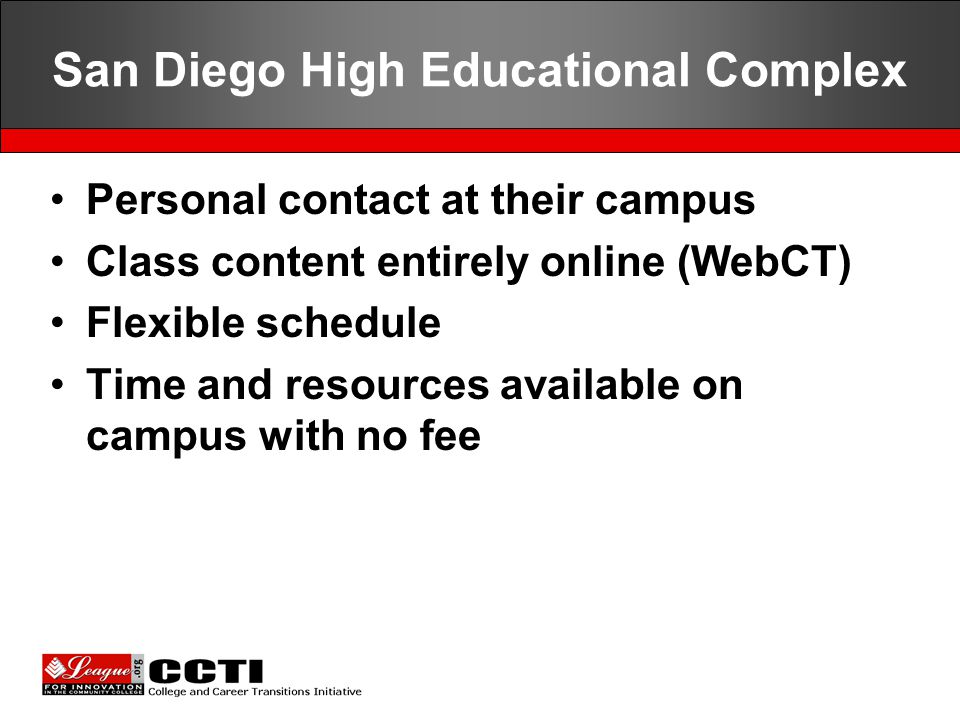 San Diego High Educational Complex Personal contact at their campus Class content entirely online (WebCT) Flexible schedule Time and resources available on campus with no fee