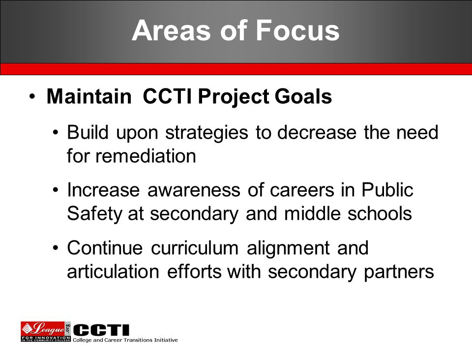 Maintain CCTI Project Goals Build upon strategies to decrease the need for remediation Increase awareness of careers in Public Safety at secondary and middle schools Continue curriculum alignment and articulation efforts with secondary partners Areas of Focus
