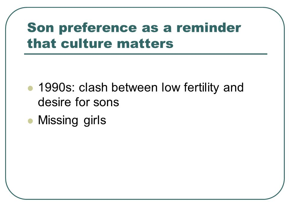 Son preference as a reminder that culture matters 1990s: clash between low fertility and desire for sons Missing girls