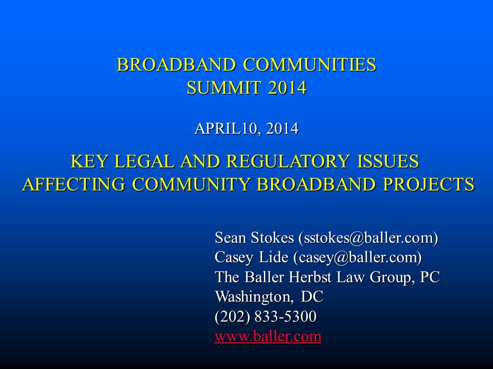 BROADBAND COMMUNITIES SUMMIT 2014 APRIL10, 2014 Sean Stokes (sstokes@baller.com) Casey Lide (casey@baller.com) The Baller Herbst Law Group, PC Washington, DC (202) 833-5300 www.baller.com KEY LEGAL AND REGULATORY ISSUES AFFECTING COMMUNITY BROADBAND PROJECTS