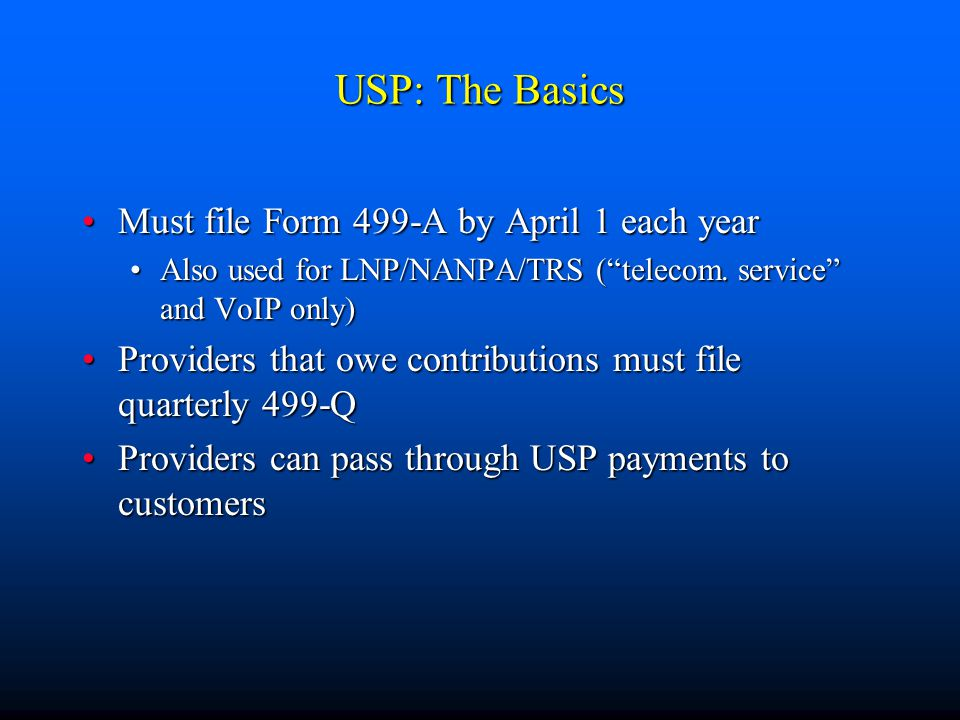 """USP: The Basics Must file Form 499-A by April 1 each yearMust file Form 499-A by April 1 each year Also used for LNP/NANPA/TRS (""""telecom. service"""" and"""