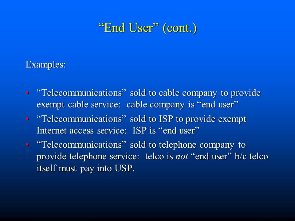 End User (cont.) Examples: Telecommunications sold to cable company to provide exempt cable service: cable company is end user Telecommunications sold to cable company to provide exempt cable service: cable company is end user Telecommunications sold to ISP to provide exempt Internet access service: ISP is end user Telecommunications sold to ISP to provide exempt Internet access service: ISP is end user Telecommunications sold to telephone company to provide telephone service: telco is not end user b/c telco itself must pay into USP. Telecommunications sold to telephone company to provide telephone service: telco is not end user b/c telco itself must pay into USP.