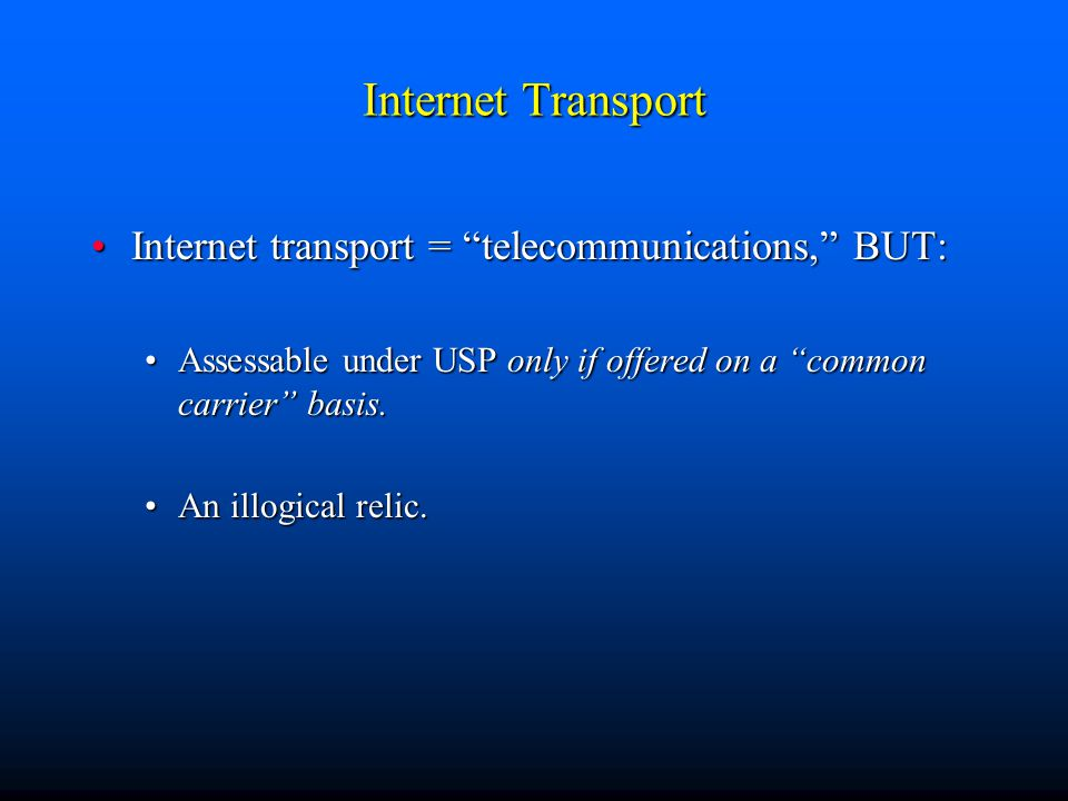 Internet Transport Internet transport = telecommunications, BUT:Internet transport = telecommunications, BUT: Assessable under USP only if offered on a common carrier basis.Assessable under USP only if offered on a common carrier basis.