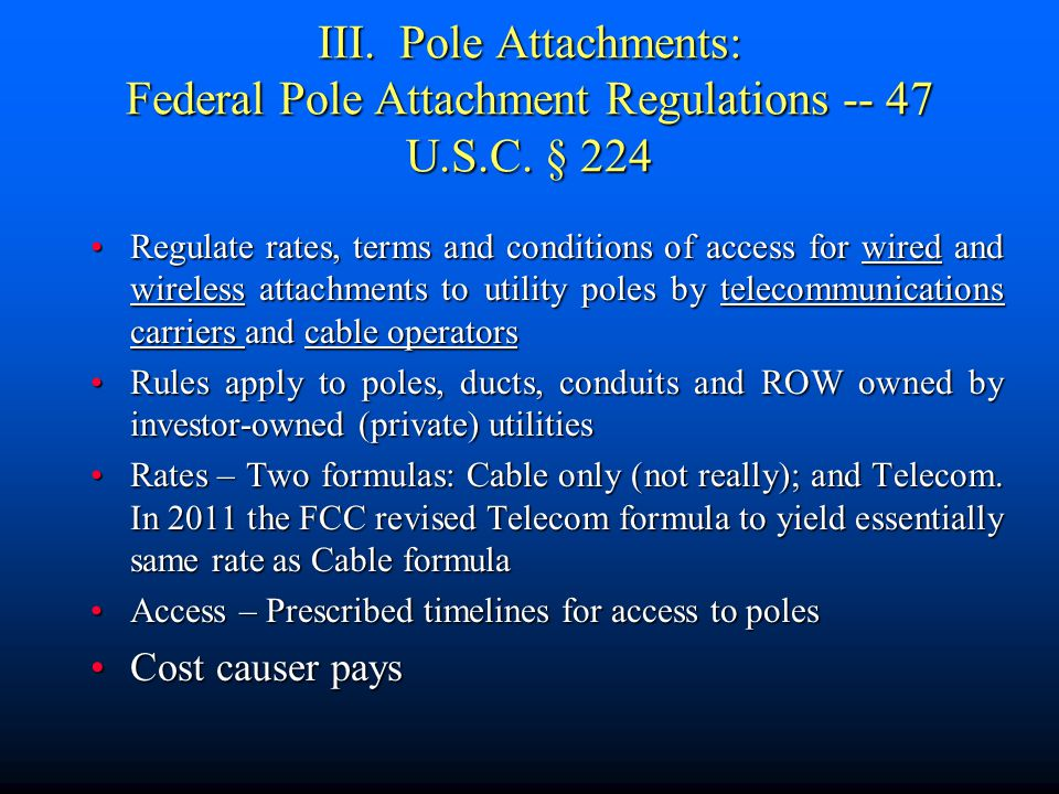 III. Pole Attachments: Federal Pole Attachment Regulations -- 47 U.S.C. § 224 Regulate rates, terms and conditions of access for wired and wireless at