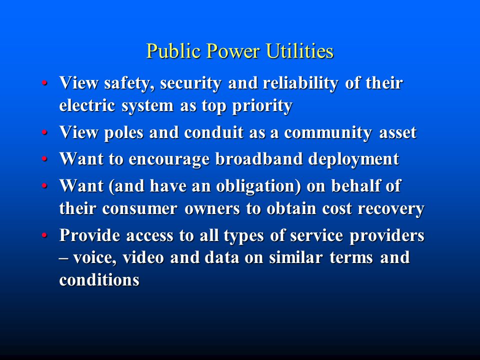 Public Power Utilities View safety, security and reliability of their electric system as top priorityView safety, security and reliability of their electric system as top priority View poles and conduit as a community assetView poles and conduit as a community asset Want to encourage broadband deploymentWant to encourage broadband deployment Want (and have an obligation) on behalf of their consumer owners to obtain cost recoveryWant (and have an obligation) on behalf of their consumer owners to obtain cost recovery Provide access to all types of service providers – voice, video and data on similar terms and conditionsProvide access to all types of service providers – voice, video and data on similar terms and conditions