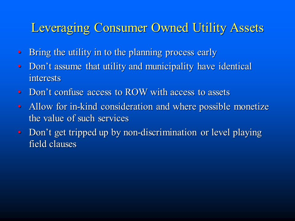 Leveraging Consumer Owned Utility Assets Bring the utility in to the planning process earlyBring the utility in to the planning process early Don't assume that utility and municipality have identical interestsDon't assume that utility and municipality have identical interests Don't confuse access to ROW with access to assetsDon't confuse access to ROW with access to assets Allow for in-kind consideration and where possible monetize the value of such servicesAllow for in-kind consideration and where possible monetize the value of such services Don't get tripped up by non-discrimination or level playing field clausesDon't get tripped up by non-discrimination or level playing field clauses
