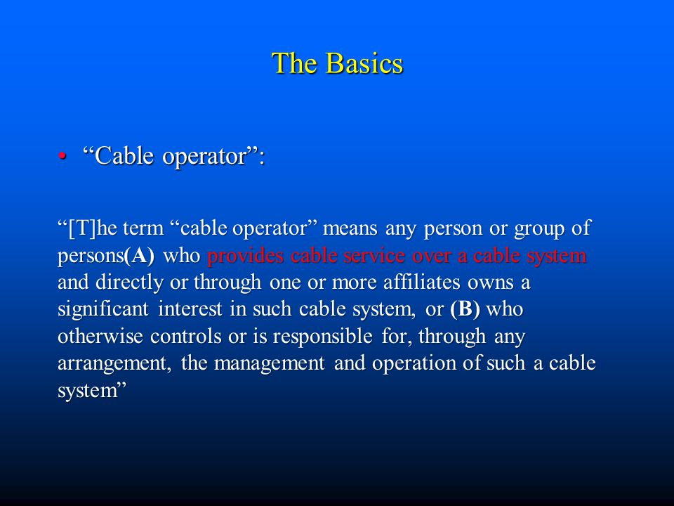The Basics Cable operator : Cable operator : [T]he term cable operator means any person or group of persons(A) who provides cable service over a cable system and directly or through one or more affiliates owns a significant interest in such cable system, or (B) who otherwise controls or is responsible for, through any arrangement, the management and operation of such a cable system