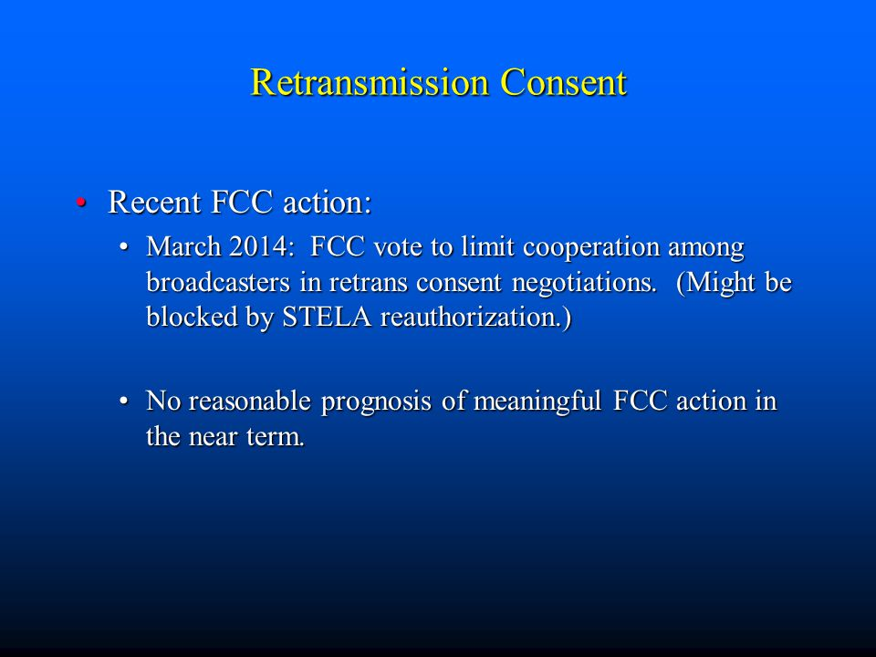 Retransmission Consent Recent FCC action:Recent FCC action: March 2014: FCC vote to limit cooperation among broadcasters in retrans consent negotiatio