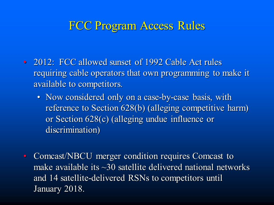 FCC Program Access Rules 2012: FCC allowed sunset of 1992 Cable Act rules requiring cable operators that own programming to make it available to competitors.2012: FCC allowed sunset of 1992 Cable Act rules requiring cable operators that own programming to make it available to competitors.