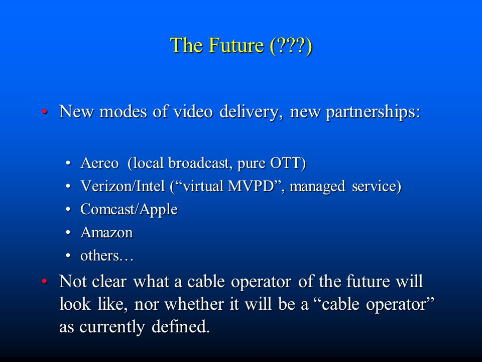 The Future (???) New modes of video delivery, new partnerships:New modes of video delivery, new partnerships: Aereo (local broadcast, pure OTT)Aereo (local broadcast, pure OTT) Verizon/Intel ( virtual MVPD , managed service)Verizon/Intel ( virtual MVPD , managed service) Comcast/AppleComcast/Apple AmazonAmazon others…others… Not clear what a cable operator of the future will look like, nor whether it will be a cable operator as currently defined.Not clear what a cable operator of the future will look like, nor whether it will be a cable operator as currently defined.