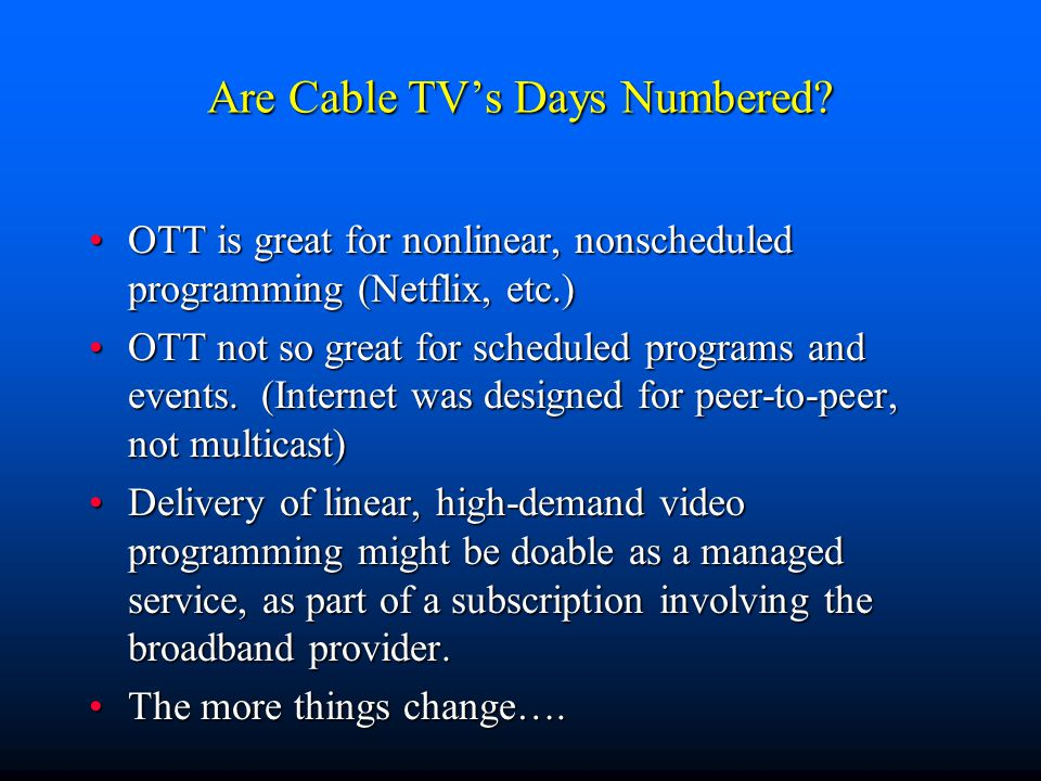 Are Cable TV's Days Numbered? OTT is great for nonlinear, nonscheduled programming (Netflix, etc.)OTT is great for nonlinear, nonscheduled programming