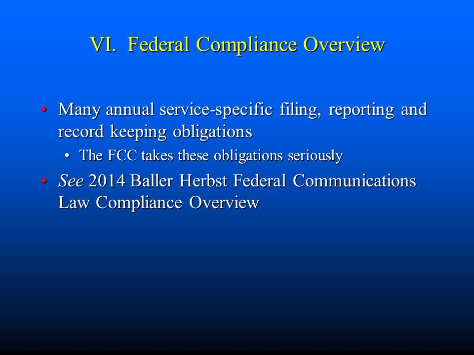 VI. Federal Compliance Overview Many annual service-specific filing, reporting and record keeping obligationsMany annual service-specific filing, repo