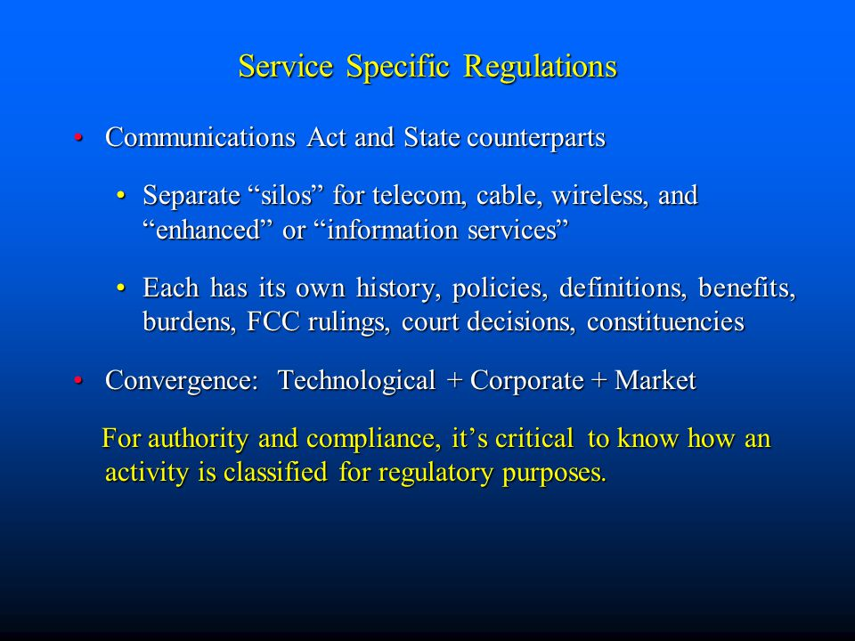 Service Specific Regulations Communications Act and State counterpartsCommunications Act and State counterparts Separate silos for telecom, cable, wireless, and enhanced or information services Separate silos for telecom, cable, wireless, and enhanced or information services Each has its own history, policies, definitions, benefits, burdens, FCC rulings, court decisions, constituenciesEach has its own history, policies, definitions, benefits, burdens, FCC rulings, court decisions, constituencies Convergence: Technological + Corporate + MarketConvergence: Technological + Corporate + Market For authority and compliance, it's critical to know how an activity is classified for regulatory purposes.