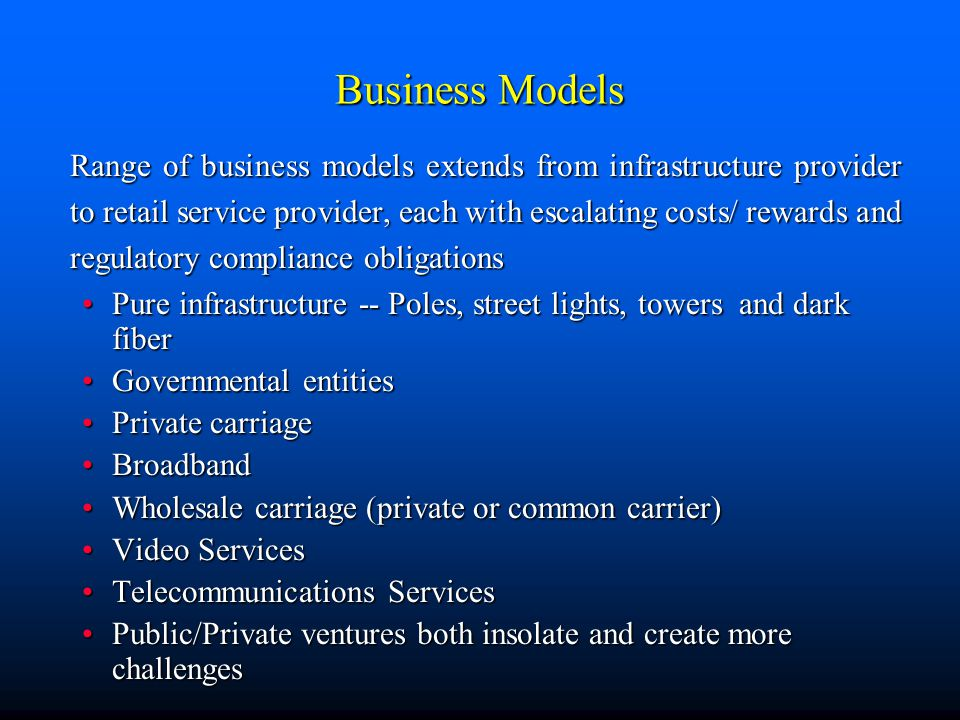 Business Models Range of business models extends from infrastructure provider to retail service provider, each with escalating costs/ rewards and regulatory compliance obligations Pure infrastructure -- Poles, street lights, towers and dark fiberPure infrastructure -- Poles, street lights, towers and dark fiber Governmental entitiesGovernmental entities Private carriagePrivate carriage BroadbandBroadband Wholesale carriage (private or common carrier)Wholesale carriage (private or common carrier) Video ServicesVideo Services Telecommunications ServicesTelecommunications Services Public/Private ventures both insolate and create more challengesPublic/Private ventures both insolate and create more challenges