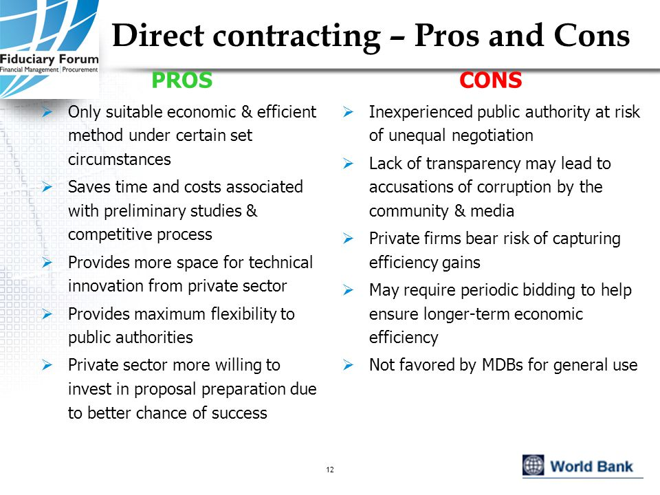 IEF, May 200512 Direct contracting – Pros and Cons PROS  Only suitable economic & efficient method under certain set circumstances  Saves time and costs associated with preliminary studies & competitive process  Provides more space for technical innovation from private sector  Provides maximum flexibility to public authorities  Private sector more willing to invest in proposal preparation due to better chance of success CONS  Inexperienced public authority at risk of unequal negotiation  Lack of transparency may lead to accusations of corruption by the community & media  Private firms bear risk of capturing efficiency gains  May require periodic bidding to help ensure longer-term economic efficiency  Not favored by MDBs for general use