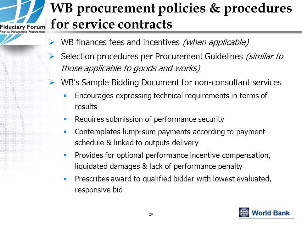 IEF, May 200520 WB procurement policies & procedures for service contracts  WB finances fees and incentives (when applicable)  Selection procedures per Procurement Guidelines (similar to those applicable to goods and works)  WB's Sample Bidding Document for non-consultant services  Encourages expressing technical requirements in terms of results  Requires submission of performance security  Contemplates lump-sum payments according to payment schedule & linked to outputs delivery  Provides for optional performance incentive compensation, liquidated damages & lack of performance penalty  Prescribes award to qualified bidder with lowest evaluated, responsive bid