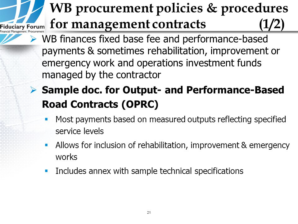 IEF, May 200521 WB procurement policies & procedures for management contracts(1/2)  WB finances fixed base fee and performance-based payments & sometimes rehabilitation, improvement or emergency work and operations investment funds managed by the contractor  Sample doc.