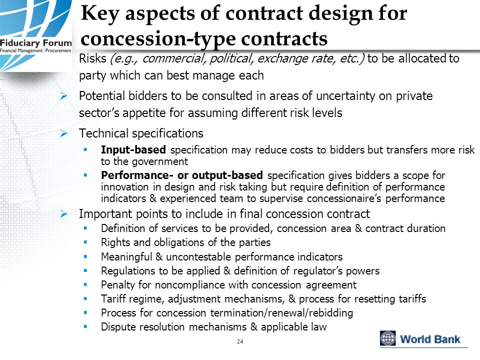 IEF, May 200524 Key aspects of contract design for concession-type contracts  Risks (e.g., commercial, political, exchange rate, etc.) to be allocated to party which can best manage each  Potential bidders to be consulted in areas of uncertainty on private sector's appetite for assuming different risk levels  Technical specifications  Input-based specification may reduce costs to bidders but transfers more risk to the government  Performance- or output-based specification gives bidders a scope for innovation in design and risk taking but require definition of performance indicators & experienced team to supervise concessionaire's performance  Important points to include in final concession contract  Definition of services to be provided, concession area & contract duration  Rights and obligations of the parties  Meaningful & uncontestable performance indicators  Regulations to be applied & definition of regulator's powers  Penalty for noncompliance with concession agreement  Tariff regime, adjustment mechanisms, & process for resetting tariffs  Process for concession termination/renewal/rebidding  Dispute resolution mechanisms & applicable law