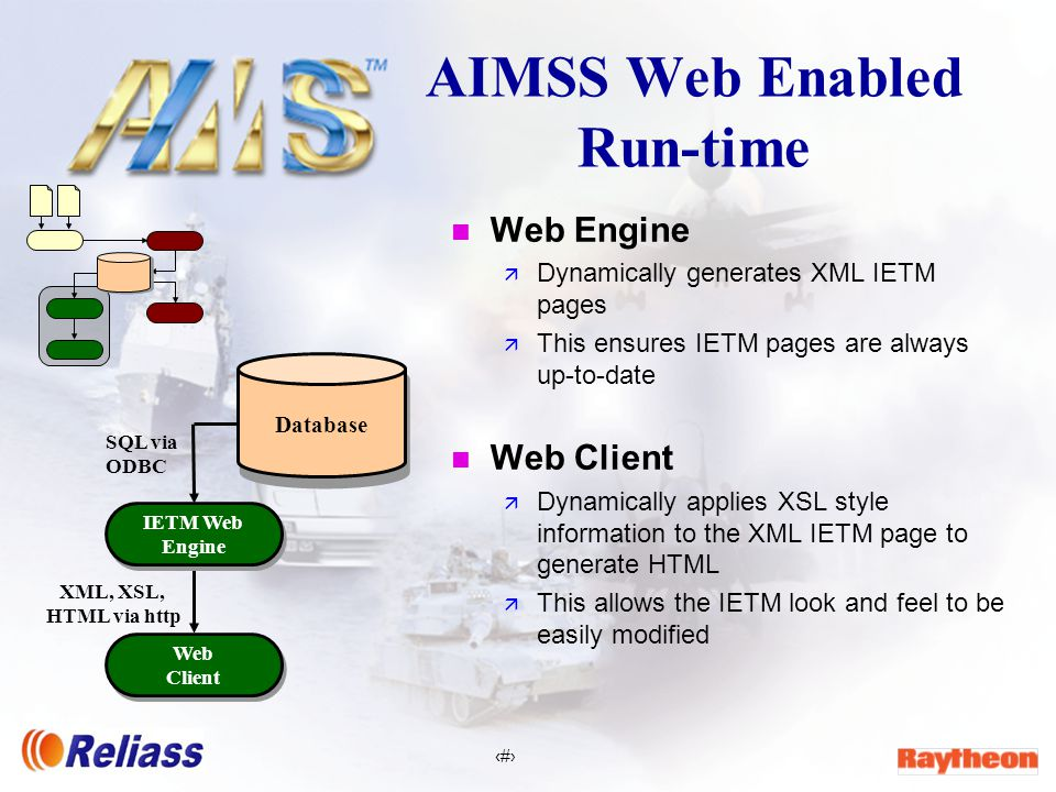 7 AIMSS Web Enabled Run-time n Web Engine ä Dynamically generates XML IETM pages ä This ensures IETM pages are always up-to-date n Web Client ä Dynamically applies XSL style information to the XML IETM page to generate HTML ä This allows the IETM look and feel to be easily modified SQL via ODBC Web Client Web Client Database IETM Web Engine IETM Web Engine XML, XSL, HTML via http
