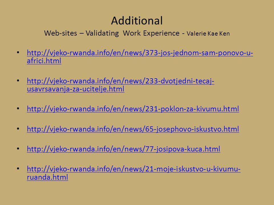 Additional Web-sites – Validating Work Experience - Valerie Kae Ken http://vjeko-rwanda.info/en/news/373-jos-jednom-sam-ponovo-u- africi.html http://vjeko-rwanda.info/en/news/373-jos-jednom-sam-ponovo-u- africi.html http://vjeko-rwanda.info/en/news/233-dvotjedni-tecaj- usavrsavanja-za-ucitelje.html http://vjeko-rwanda.info/en/news/233-dvotjedni-tecaj- usavrsavanja-za-ucitelje.html http://vjeko-rwanda.info/en/news/231-poklon-za-kivumu.html http://vjeko-rwanda.info/en/news/65-josephovo-iskustvo.html http://vjeko-rwanda.info/en/news/77-josipova-kuca.html http://vjeko-rwanda.info/en/news/21-moje-iskustvo-u-kivumu- ruanda.html http://vjeko-rwanda.info/en/news/21-moje-iskustvo-u-kivumu- ruanda.html