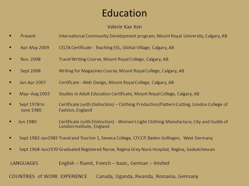 Education Valerie Kae Ken  PresentInternational Community Development program, Mount Royal University, Calgary, AB  Apr-May 2009CELTA Certificate - Teaching ESL, Global Village, Calgary, AB  Nov.