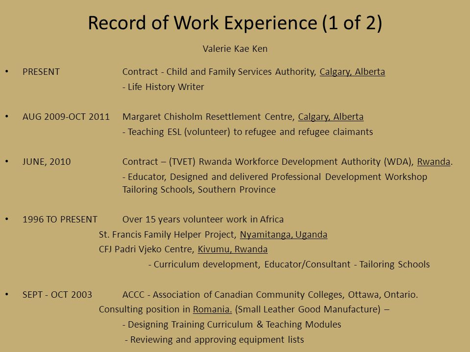 Record of Work Experience (1 of 2) Valerie Kae Ken PRESENTContract - Child and Family Services Authority, Calgary, Alberta - Life History Writer AUG 2009-OCT 2011Margaret Chisholm Resettlement Centre, Calgary, Alberta - Teaching ESL (volunteer) to refugee and refugee claimants JUNE, 2010Contract – (TVET) Rwanda Workforce Development Authority (WDA), Rwanda.
