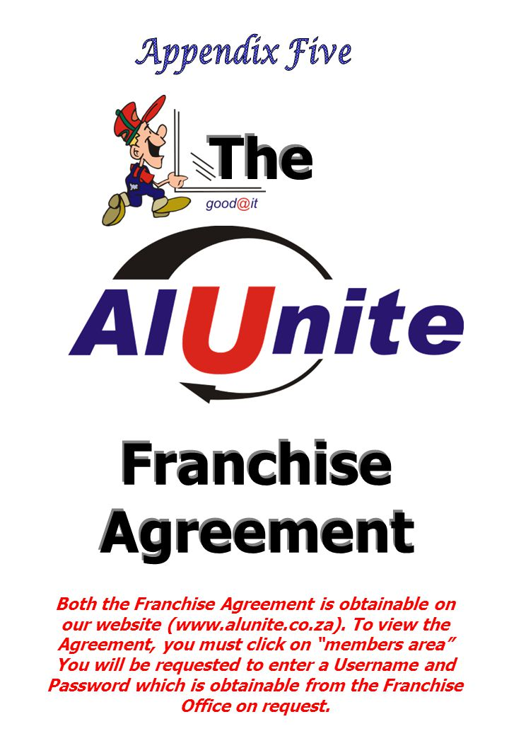 """Both the Franchise Agreement is obtainable on our website (www.alunite.co.za). To view the Agreement, you must click on """"members area"""" You will be req"""