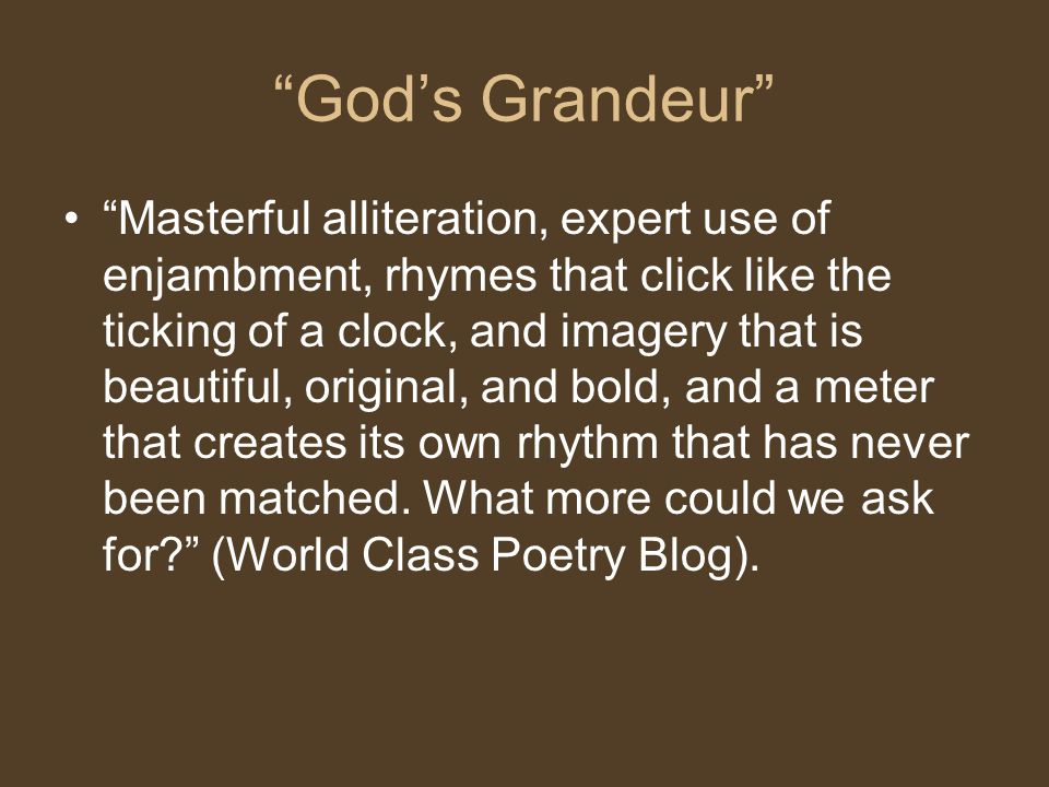 God's Grandeur Masterful alliteration, expert use of enjambment, rhymes that click like the ticking of a clock, and imagery that is beautiful, original, and bold, and a meter that creates its own rhythm that has never been matched.