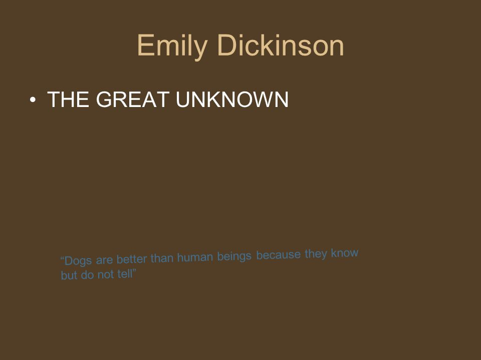 Dogs are better than human beings because they know but do not tell Emily Dickinson THE GREAT UNKNOWN